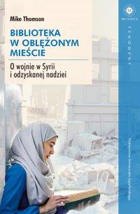 Biblioteka w oblężonym mieście. O wojnie w Syrii i odzyskanej nadziei - Mike Thomson
