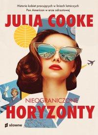 Nieograniczone horyzonty. Historia kobiet pracujących w liniach lotniczych Pan American w erze odrzutowej - Julia Cooke