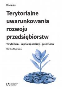 Terytorialne uwarunkowania rozwoju przedsiębiorstw. Terytorium - kapitał społeczny - governance - Monika Słupińska