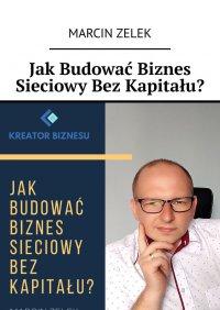 Jak budować biznes sieciowy bez kapitału? - Marcin Zelek