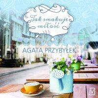 Tak smakuje miłość - Agata Przybyłek