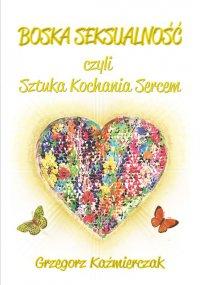 Boska seksualność czyli sztuka kochania sercem. Wydanie 2 - Grzegorz Kaźmierczak