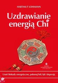 Uzdrawianie energią Chi. Usuń blokady energetyczne, pokonaj ból, lęk i depresję - Hartmut Lohmann