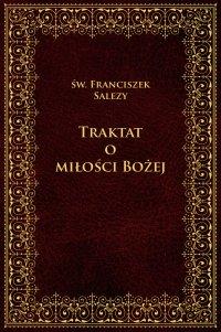 Traktat o Miłości Bożej - Franciszek Salezy