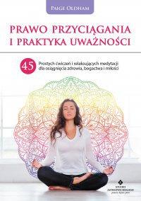 Prawo Przyciągania i praktyka uważności. 45 prostych ćwiczeń i relaksujących medytacji dla osiągnięcia zdrowia, bogactwa i miłości - Paige Oldham