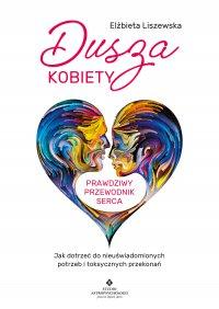 Dusza kobiety - prawdziwy przewodnik serca - Elżbieta Liszewska