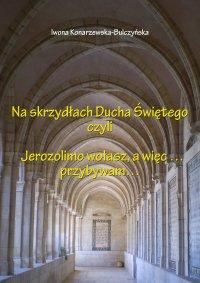 Na skrzydłach Ducha Świętego czyli Jerozolimo wołasz, więc przybywam - Iwona Konarzewska-Bulczyńska, Iwona Konarzewska-Bulczyńska