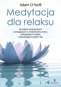 Medytacja dla relaksu. 60 praktyk medytacyjnych, które pomogą zredukować stres, pielęgnować spokój i poprawić jakość snu - Adam O'Neill