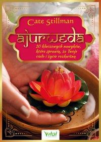 Ajurweda - 10 kluczowych nawyków, które sprawią, że Twoje ciało i życie rozkwitną - Cate Stillman