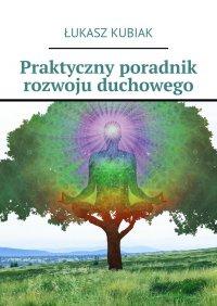 Praktyczny poradnik rozwoju duchowego - Łukasz Kubiak