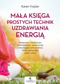 Mała księga prostych technik uzdrawiania energią. Litoterapia, medytacja, aromaterapia, reiki, opukiwanie i inne bezpieczne praktyki, które uzdrawiają ciało i umysł - Karen Frazier