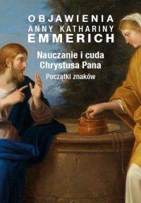 Objawienia Anny Kathariny Emmerich. Nauczanie i cuda Chrystusa Pana. Początki znaków - Anne Catherine Emmerich, Anne Catherine Emmerich