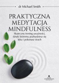 Praktyczna medytacja mindfulness. Skuteczny trening uważności, dzięki któremu pozbędziesz się lęku i pokonasz strach - Michael Smith