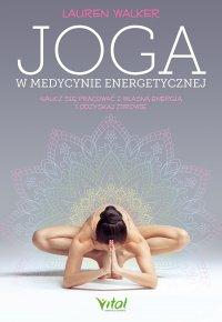 Joga w medycynie energetycznej. Naucz się pracować z własną energią i odzyskaj zdrowie - Lauren Walker