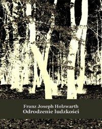Odrodzenie ludzkości - Franz Joseph Holzwarth