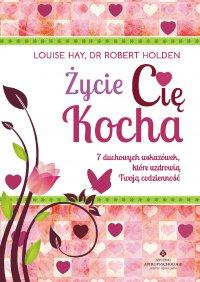 Życie Cię kocha. 7 duchowych wskazówek, które uzdrowią Twoją codzienność - Louise Hay