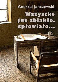 Wszystko już zblakło, spłowiało... - Andrzej Janczewski
