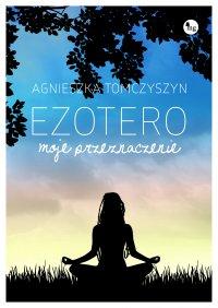 Ezotero. Moje przeznaczenie - Agnieszka Tomczyszyn