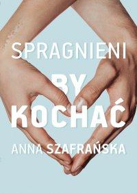 Spragnieni, by kochać - Anna Szafrańska