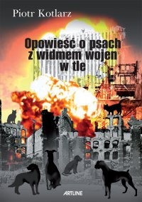 Opowieść o psach z widmem wojen w tle - Piotr Kotlarz