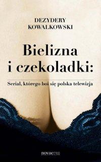 Bielizna i czekoladki: Serial, którego boi się polska telewizja - Dezydery Kowalkowski
