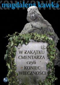 W zakątku cmentarza czyli koniec wieczności - Magdalena Kawka
