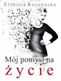 Mój pomysł na życie - Elżbieta Kosobucka