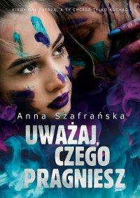 Uważaj, czego pragniesz - Anna Szafrańska