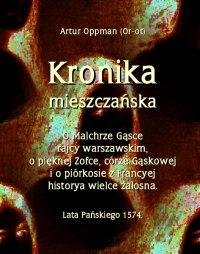 Kronika mieszczańska. O Malchrze Gąsce rajcy warszawskim, o pięknej Zofce, córze Gąskowej... - Artur Oppman