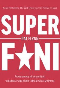 Superfani. Proste sposoby jak się wyróżnić, wyhodować swoje plemię i odnieść sukces w biznesie - Pat Flynn