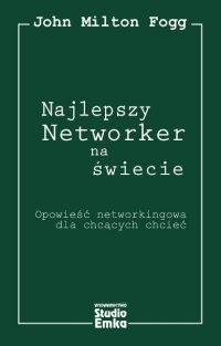 Najlepszy Networker na świecie. Opowieść networkingowa dla chcących chcieć - John Milton Fogg