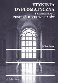 Etykieta dyplomatyczna z elementami protokółu i ceremoniałów  - Julian Sutor