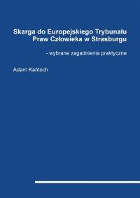 Skarga do Europejskiego Trybunału Praw Człowieka w Strasburgu - wybrane zagadnienia praktyczne - Adam Kańtoch