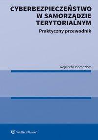 Cyberbezpieczeństwo w samorządzie terytorialnym. Praktyczny przewodnik - Wojciech Dziomdziora