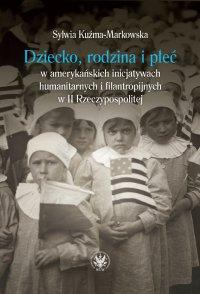 Dziecko, rodzina i płeć w amerykańskich inicjatywach humanitarnych i filantropijnych w II Rzeczypospolitej - Sylwia Kuźma-Markowska
