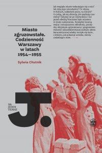 Miasto zgruzowstałe. Codzienność Warszawy w latach 1954-1955 - Sylwia Chutnik