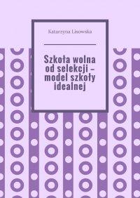 Szkoła wolna odselekcji— model szkoły idealnej - Katarzyna Lisowska