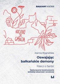 Oswajając bałkańskie demony. Rzecz o Serbii. Dyskursywne konstruowanie serbskiej tożsamości narodowej - Joanna Wygnańska