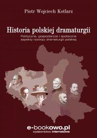 Historia polskiej dramaturgii Polityczne, gospodarcze i społeczne aspekty rozwoju dramaturgii polskiej - Piotr Kotlarz