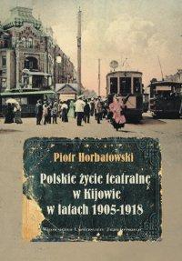 Polskie życie teatralne w Kijowie w latach 1905-1918 - Piotr Horbatowski