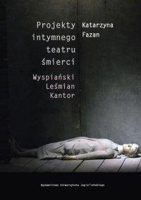 Projekty intymnego teatru śmierci. Wyspiański – Leśmian – Kantor - Katarzyna Fazan