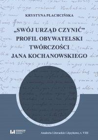 """""""Swój urząd czynić"""". Profil obywatelski twórczości Jana Kochanowskiego - Krystyna Płachcińska"""