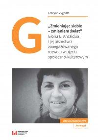 """""""Zmieniając siebie – zmieniam świat"""". Gloria E. Anzaldúa i jej pisarstwo zaangażowanego rozwoju w ujęciu społeczno-kulturowym - Grażyna Zygadło"""