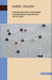 Naród i regiony. Tradycje regionalizmu literackiego w perspektywie nowoczesności (XIX-XXI wiek) - Marzena Radecka