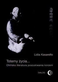 Totemy życia... Chińska literatura poszukiwania korzeni - Lidia Kasarełło