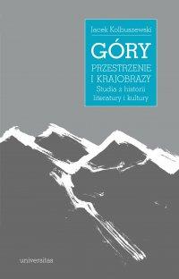 Góry – przestrzenie i krajobrazy. Studia z historii literatury i kultury - Jacek Kolbuszewski