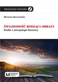 Świadomość rodząca obrazy. Studia z antropologii literatury - Marzena Karwowska