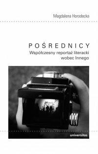 Pośrednicy. Współczesny reportaż literacki wobec Innego - Magdalena Horodecka
