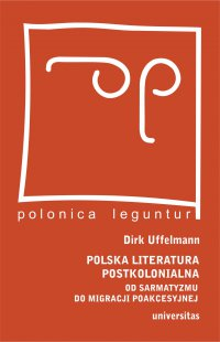 Polska literatura postkolonialna. Od sarmatyzmu do migracji poakcesyjnej - Dirk Uffelmann