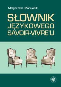 Słownik językowego savoir-vivre'u. Wydanie 2 - Małgorzata Marcjanik, Małgorzata Marcjanik